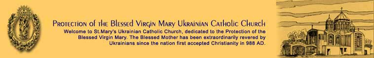 Welcome to St.Mary's Ukrainian Catholic Church, dedicated to the Protection of the Blessed Virgin Mary. The Blessed Mother has been extraordinarily revered by Ukrainians since the nation first accepted Christianity in 988 AD.